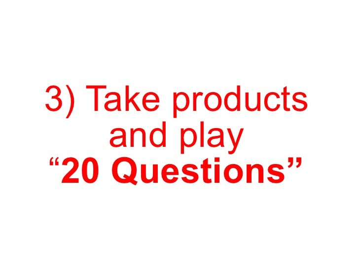 """3) Take products and play """" 20 Questions"""""""