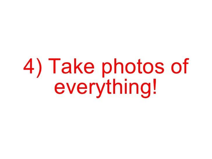 4) Take photos of everything!