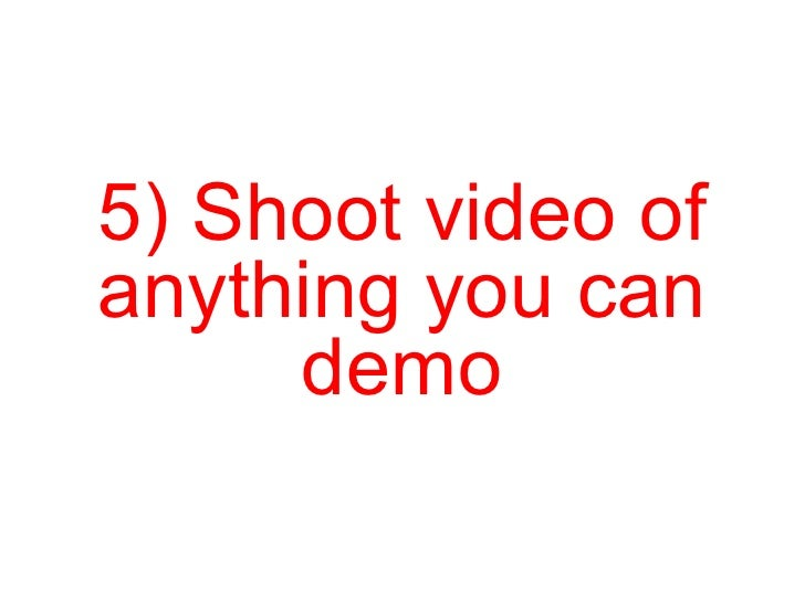 5) Shoot video of anything you can demo
