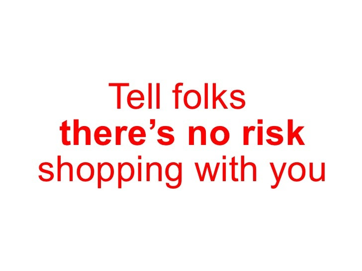 Tell folks  there's no risk shopping with you