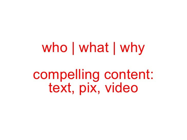 who | what | why  compelling content:  text, pix, video