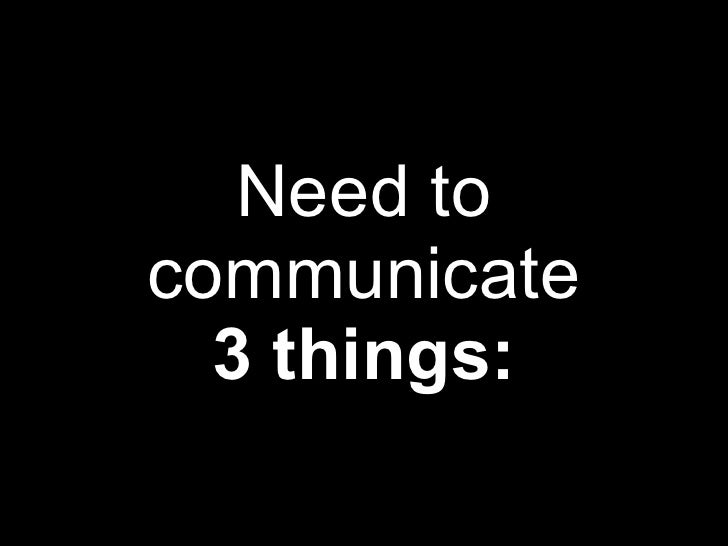 Need to communicate 3 things:
