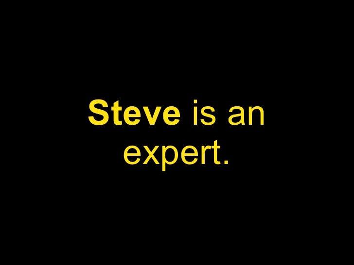 Steve  is an expert.