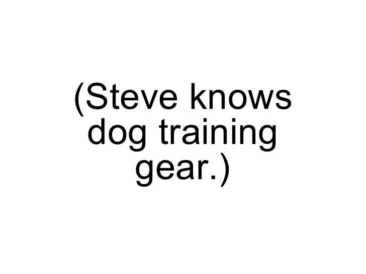 (Steve knows dog training gear.)