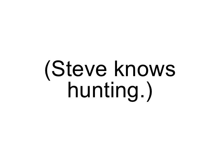 (Steve knows hunting.)
