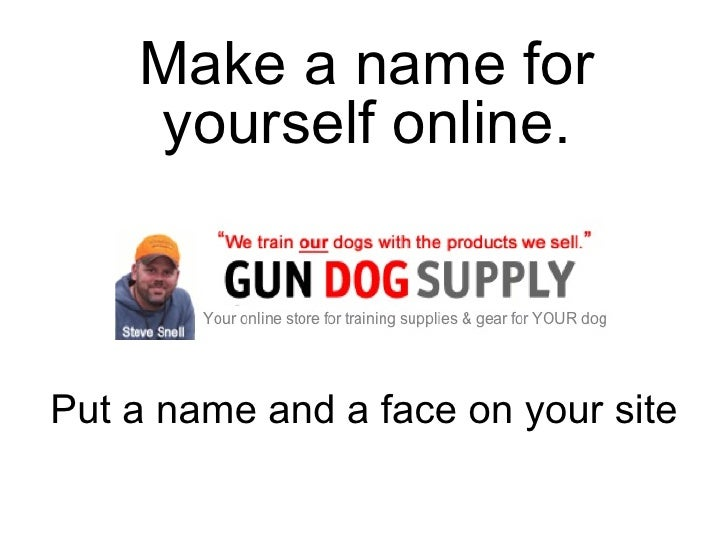 Put a name and a face on your site Make a name for yourself online.