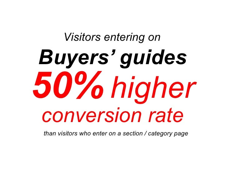 Buyers' guides  50%   higher   conversion rate Visitors entering on  than visitors who enter on a section / category page