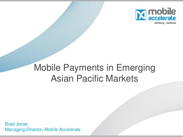 Mobile Payments in Emerging                Asian Pacific MarketsBrad JonesManaging Director, Mobile Accelerate