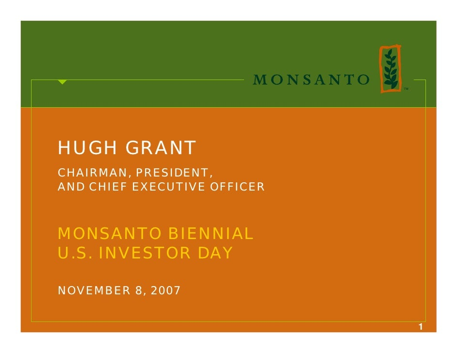 HUGH GRANT CHAIRMAN, PRESIDENT, AND CHIEF EXECUTIVE OFFICER    MONSANTO BIENNIAL U.S. INVESTOR DAY  NOVEMBER 8, 2007      ...