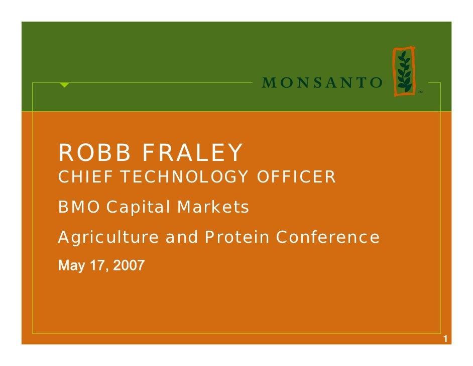ROBB FRALEY CHIEF TECHNOLOGY OFFICER BMO Capital Markets Agriculture and Protein Conference May 17, 2007                  ...