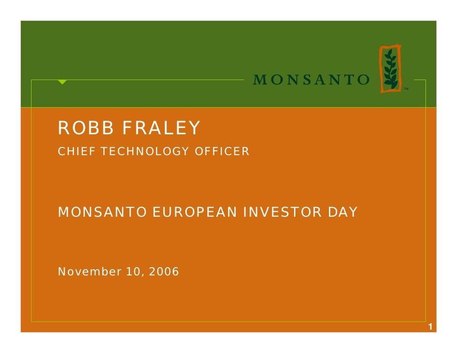 ROBB FRALEY CHIEF TECHNOLOGY OFFICER     MONSANTO EUROPEAN INVESTOR DAY    November 10, 2006                              ...