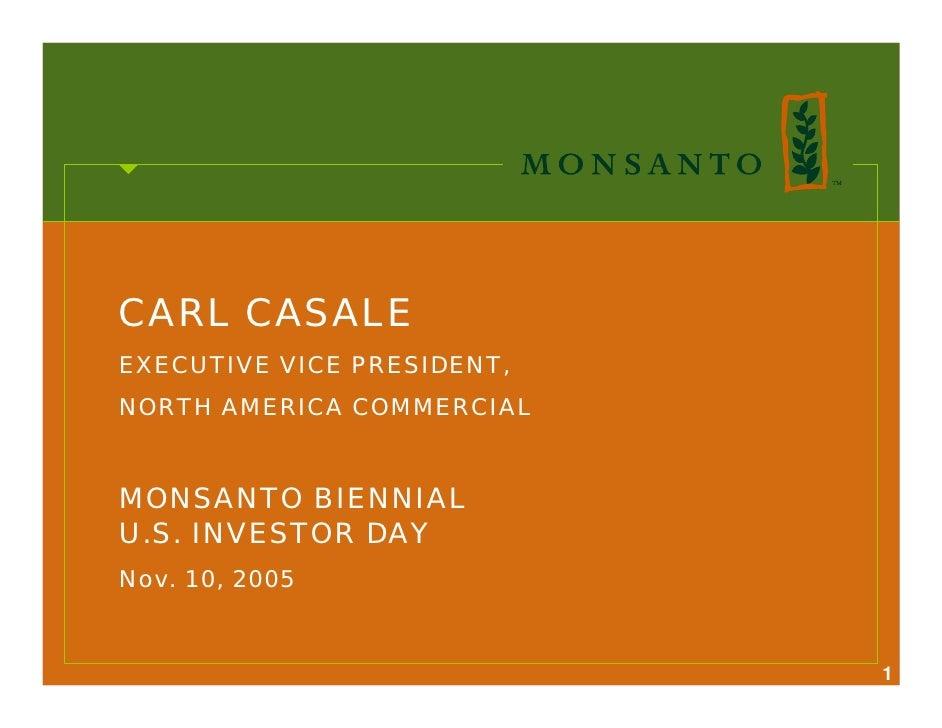 CARL CASALE EXECUTIVE VICE PRESIDENT, NORTH AMERICA COMMERCIAL   MONSANTO BIENNIAL U.S. INVESTOR DAY Nov. 10, 2005        ...