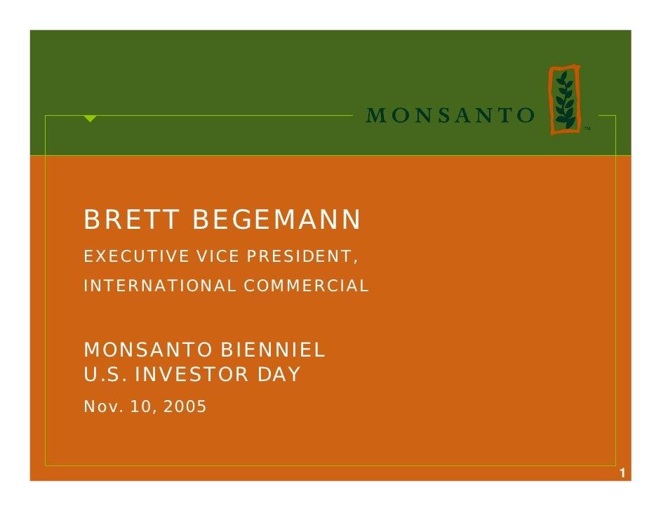 BRETT BEGEMANN EXECUTIVE VICE PRESIDENT, INTERNATIONAL COMMERCIAL   MONSANTO BIENNIEL U.S. INVESTOR DAY Nov. 10, 2005     ...