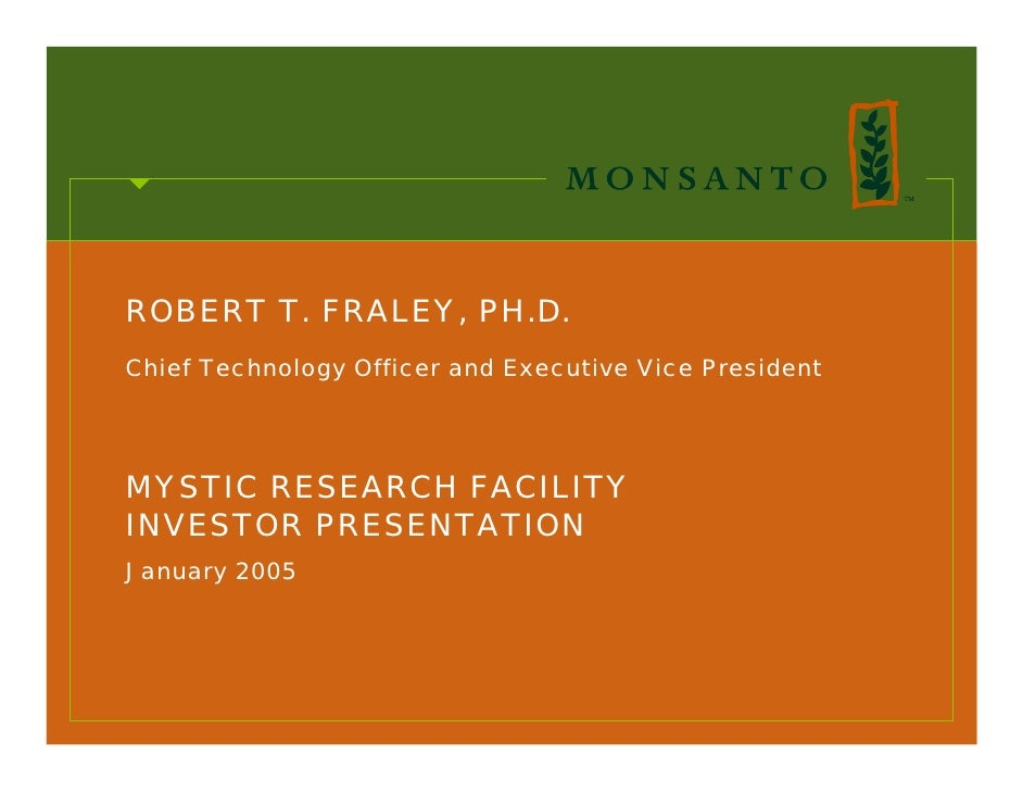 ROBERT T. FRALEY, PH.D. Chief Technology Officer and Executive Vice President     MYSTIC RESEARCH FACILITY INVESTOR PRESEN...