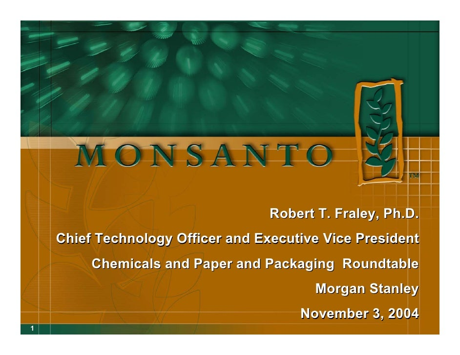 Robert T. Fraley, Ph.D.     Chief Technology Officer and Executive Vice President          Chemicals and Paper and Packagi...