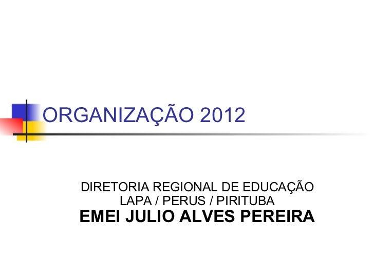 ORGANIZAÇÃO 2012  DIRETORIA REGIONAL DE EDUCAÇÃO LAPA / PERUS / PIRITUBA EMEI JULIO ALVES PEREIRA
