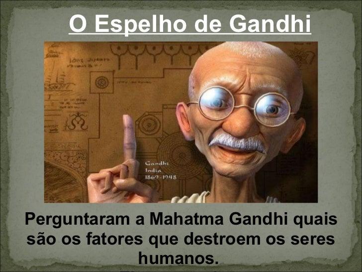 O Espelho de Gandhi Perguntaram a Mahatma Gandhi quais são os fatores que destroem os seres humanos.  Ele respondeu: