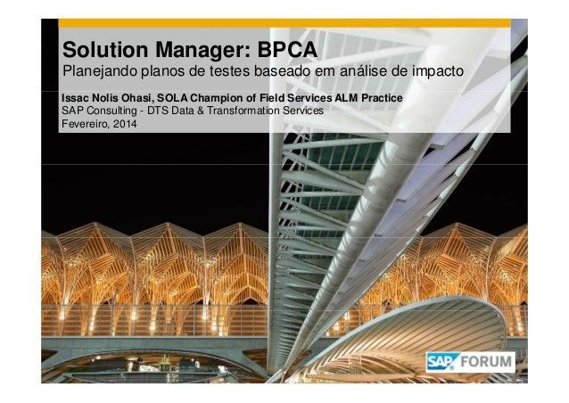 Solution Manager: BPCA Planejando planos de testes baseado em análise de impacto Issac Nolis Ohasi, SOLA Champion of Field...