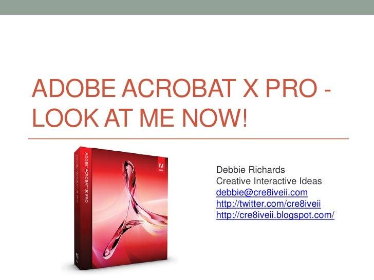 ADOBE ACROBAT X PRO ‐LOOK AT ME NOW!            Debbie Richards            Creative Interactive Ideas            debbie@cr...