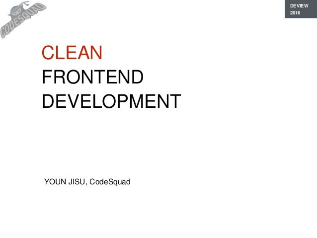 CLEAN FRONTEND DEVELOPMENT YOUN JISU, CodeSquad DEVIEW 2016