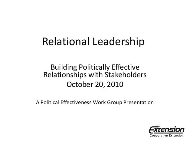 Relational Leadership Building Politically Effective Relationships with Stakeholders October 20, 2010 A Political Effectiv...