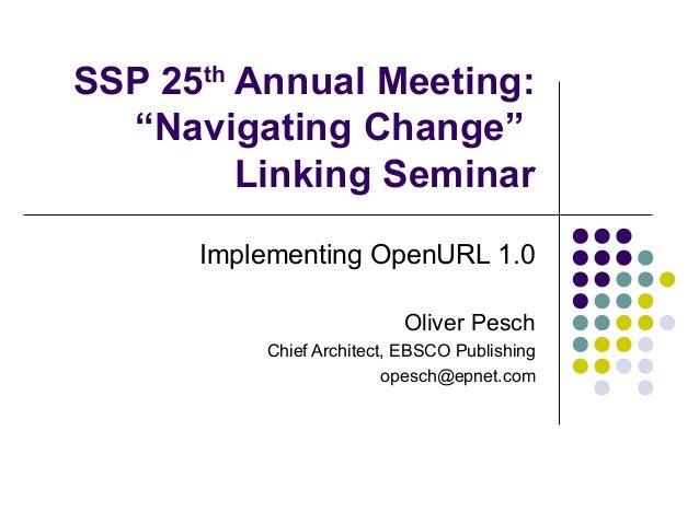 "SSP 25th Annual Meeting:  ""Navigating Change""         Linking Seminar      Implementing OpenURL 1.0                       ..."
