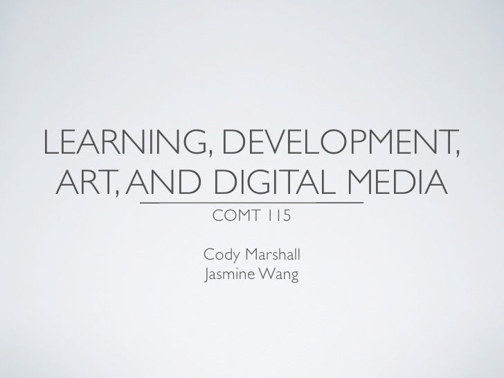 LEARNING, DEVELOPMENT, ART, AND DIGITAL MEDIA         COMT 115        Cody Marshall        Jasmine Wang