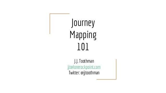 Journey Mapping 101 J.J. Toothman jjt@lonerockpoint.com Twitter: @jjtoothman