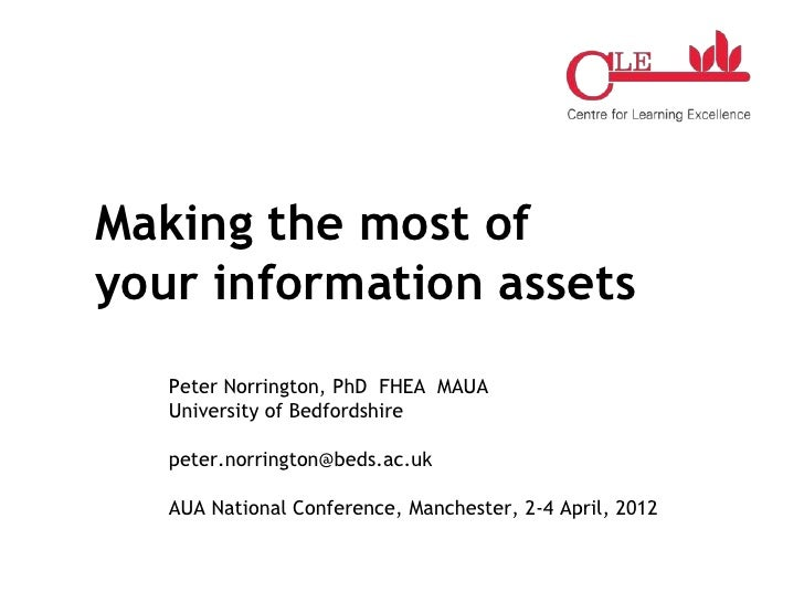 Making the most ofyour information assets   Peter Norrington, PhD FHEA MAUA   University of Bedfordshire   peter.norringto...