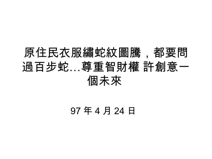 原住民衣服繡蛇紋圖騰,都要問過百步蛇…尊重智財權 許創意一個未來  97 年 4 月 24 日