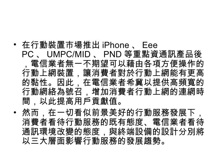<ul><li>在行動裝置市場推出 iPhone 、 Eee PC 、 UMPC/MID 、 PND 等重點資通訊產品後,電信業者無一不期望可以藉由各項方便操作的行動上網裝置,讓消費者對於行動上網能有更高的黏性。因此,在電信業者希冀以提供高頻寬...