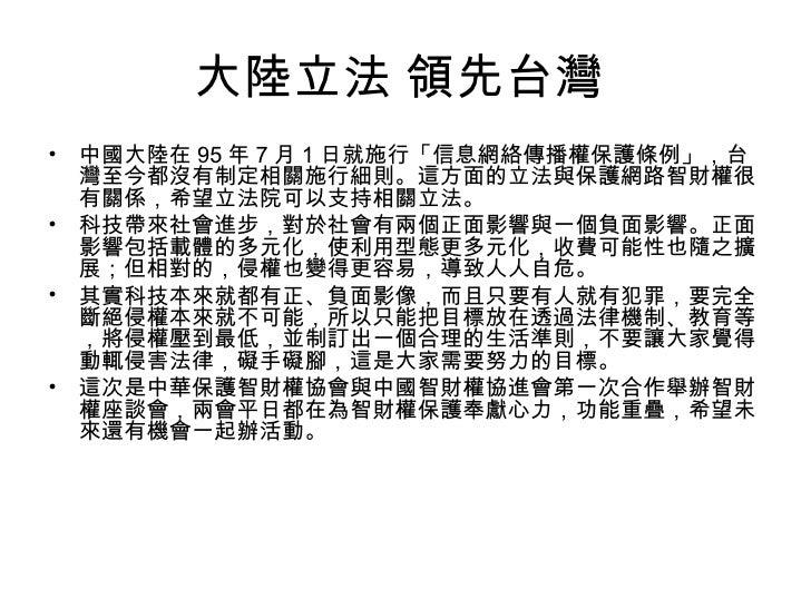 大陸立法 領先台灣  <ul><li>中國大陸在 95 年 7 月 1 日就施行「信息網絡傳播權保護條例」,台灣至今都沒有制定相關施行細則。這方面的立法與保護網路智財權很有關係,希望立法院可以支持相關立法。  </li></ul><ul><li...