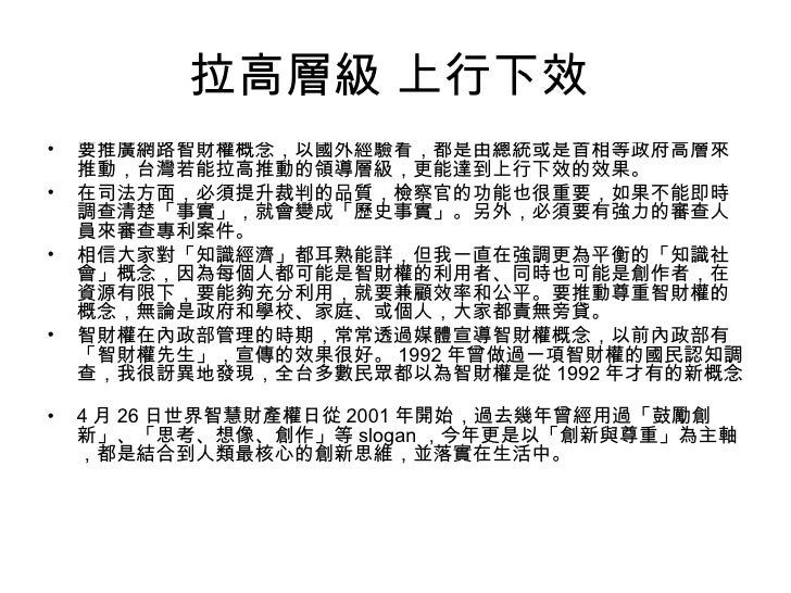 拉高層級 上行下效  <ul><li>要推廣網路智財權概念,以國外經驗看,都是由總統或是首相等政府高層來推動,台灣若能拉高推動的領導層級,更能達到上行下效的效果。  </li></ul><ul><li>在司法方面,必須提升裁判的品質,檢察官的功...