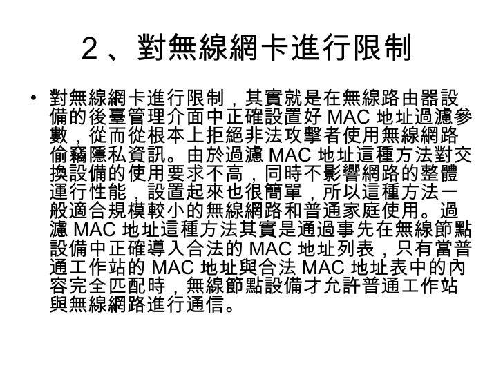 2 、對無線網卡進行限制  <ul><li>對無線網卡進行限制,其實就是在無線路由器設備的後臺管理介面中正確設置好 MAC 地址過濾參數,從而從根本上拒絕非法攻擊者使用無線網路偷竊隱私資訊。由於過濾 MAC 地址這種方法對交換設備的使用要求不高...