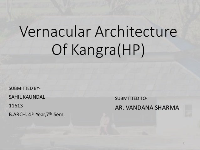 Vernacular Architecture  Of Kangra(HP)  SUBMITTED BY-SAHIL  KAUNDAL  11613  B.ARCH. 4th Year,7th Sem.  1  SUBMITTED TO-AR....