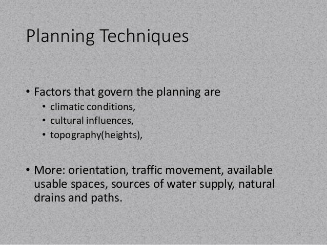 Planning Techniques  • Factors that govern the planning are  • climatic conditions,  • cultural influences,  • topography(...