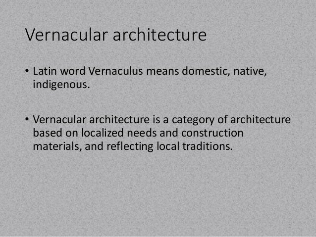 Vernacular architecture  • Latin word Vernaculus means domestic, native,  indigenous.  • Vernacular architecture is a cate...