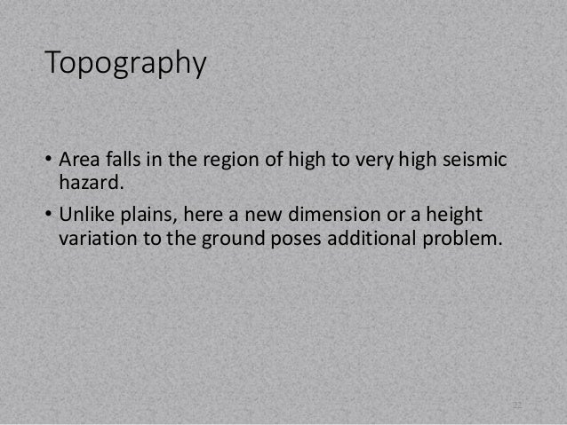 Topography  • Area falls in the region of high to very high seismic  hazard.  • Unlike plains, here a new dimension or a h...