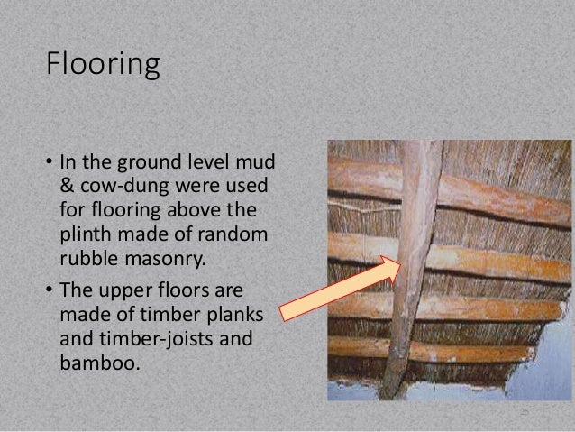 Flooring  • In the ground level mud  & cow-dung were used  for flooring above the  plinth made of random  rubble masonry. ...