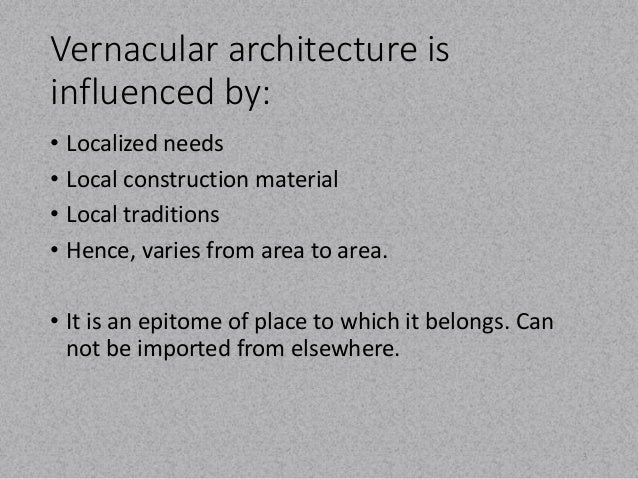 Vernacular architecture is  influenced by:  • Localized needs  • Local construction material  • Local traditions  • Hence,...