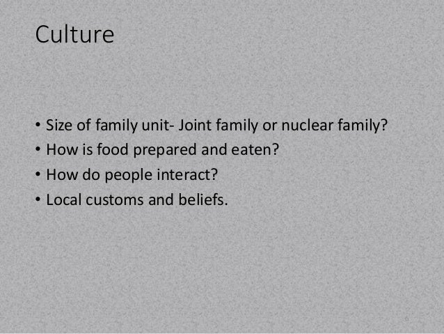 Culture  • Size of family unit- Joint family or nuclear family?  • How is food prepared and eaten?  • How do people intera...