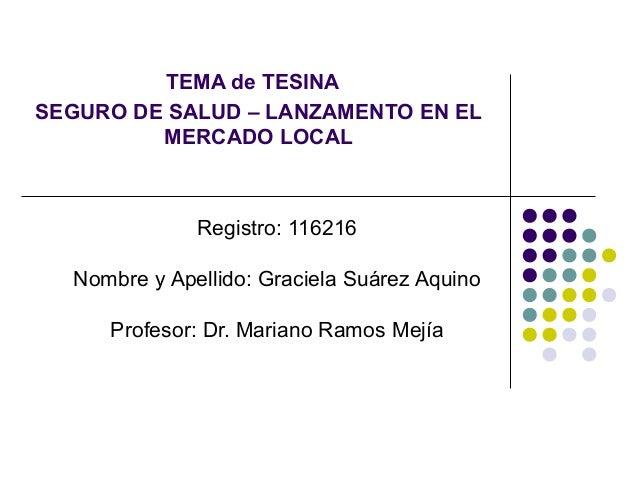 TEMA de TESINA SEGURO DE SALUD – LANZAMENTO EN EL MERCADO LOCAL  Registro: 116216 Nombre y Apellido: Graciela Suárez Aquin...