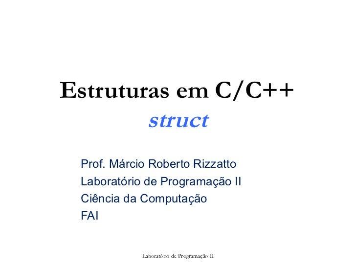 Estruturas em C/C++        struct Prof. Márcio Roberto Rizzatto Laboratório de Programação II Ciência da Computação FAI   ...