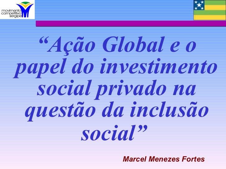 """""""Ação Global e opapel do investimento  social privado na questão da inclusão       social""""           Marcel Menezes Fortes"""