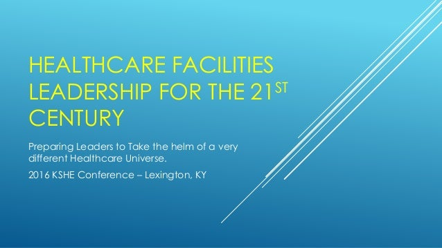 HEALTHCARE FACILITIES LEADERSHIP FOR THE 21ST CENTURY Preparing Leaders to Take the helm of a very different Healthcare Un...