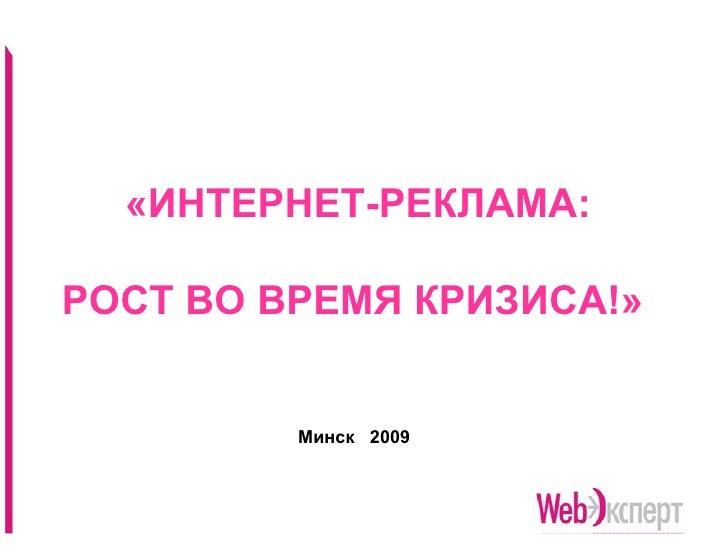 «ИНТЕРНЕТ-РЕКЛАМА:   РОСТ ВО ВРЕМЯ КРИЗИСА!»   <ul><ul><ul><li>Минск  2009 </li></ul></ul></ul>