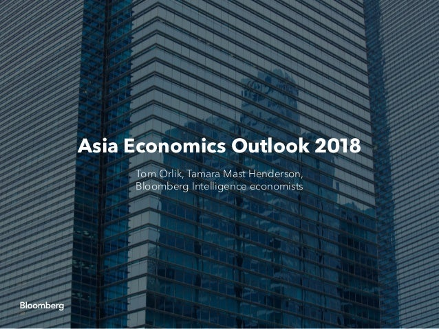 Asia Economics Outlook 2018 Tom Orlik, Tamara Mast Henderson, Bloomberg Intelligence economists