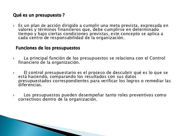 Qué es un presupuesto ?    Es un plan de acción dirigido a cumplir una meta prevista, expresada en     valores y términos...