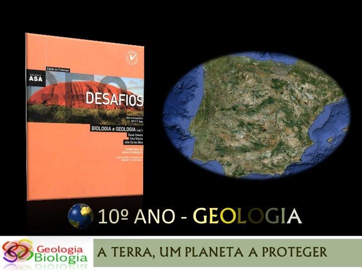 10º ANO - GEOLOGIAA TERRA, UM PLANETA A PROTEGER