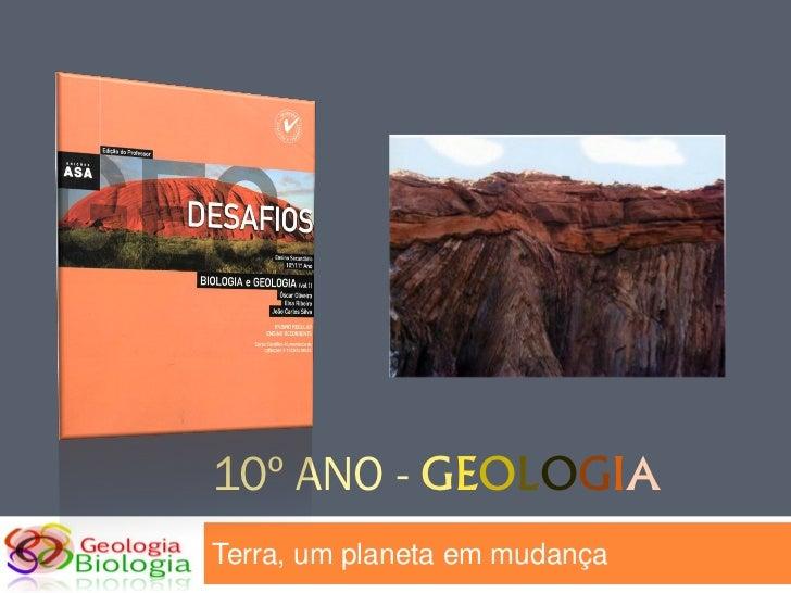 10º ANO - GEOLOGIATerra, um planeta em mudança